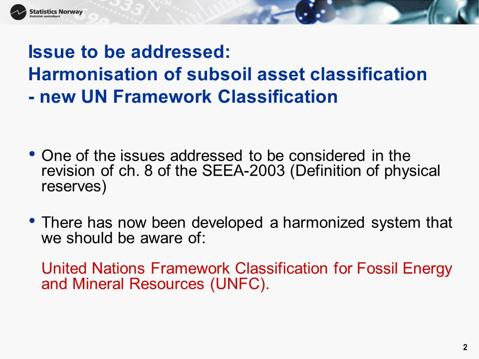 2 Issue to be addressed: Harmonisation of subsoil asset classification - new UN Framework Classification One of the issues addressed to be considered in the revision of ch.