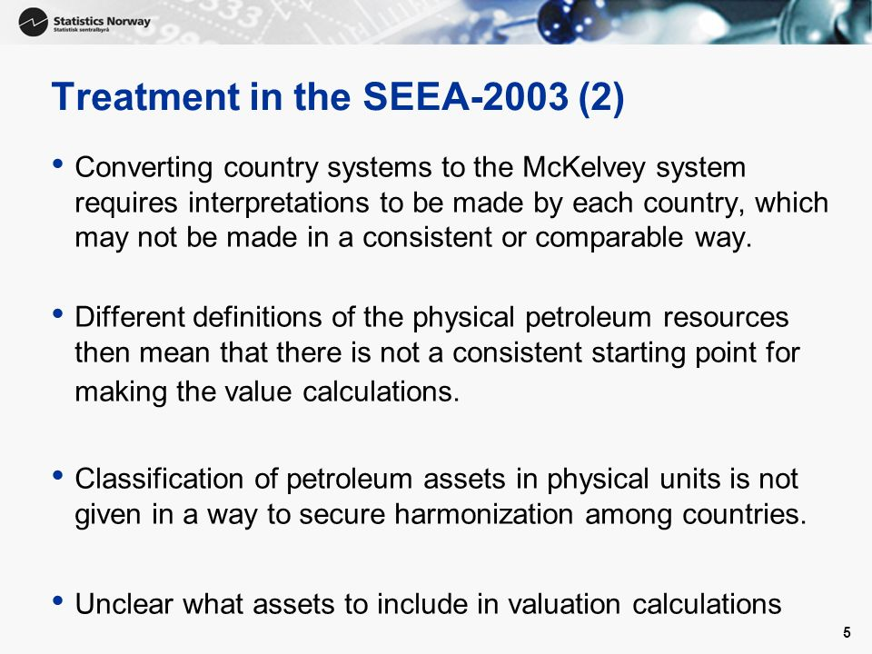 5 Treatment in the SEEA-2003 (2) Converting country systems to the McKelvey system requires interpretations to be made by each country, which may not be made in a consistent or comparable way.
