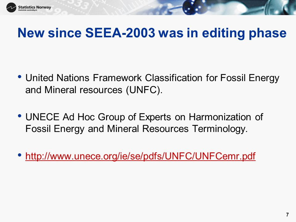 7 New since SEEA-2003 was in editing phase United Nations Framework Classification for Fossil Energy and Mineral resources (UNFC).