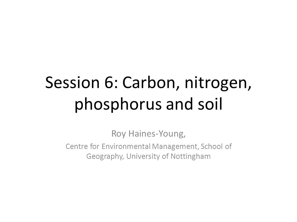 Session 6: Carbon, nitrogen, phosphorus and soil Roy Haines-Young, Centre for Environmental Management, School of Geography, University of Nottingham