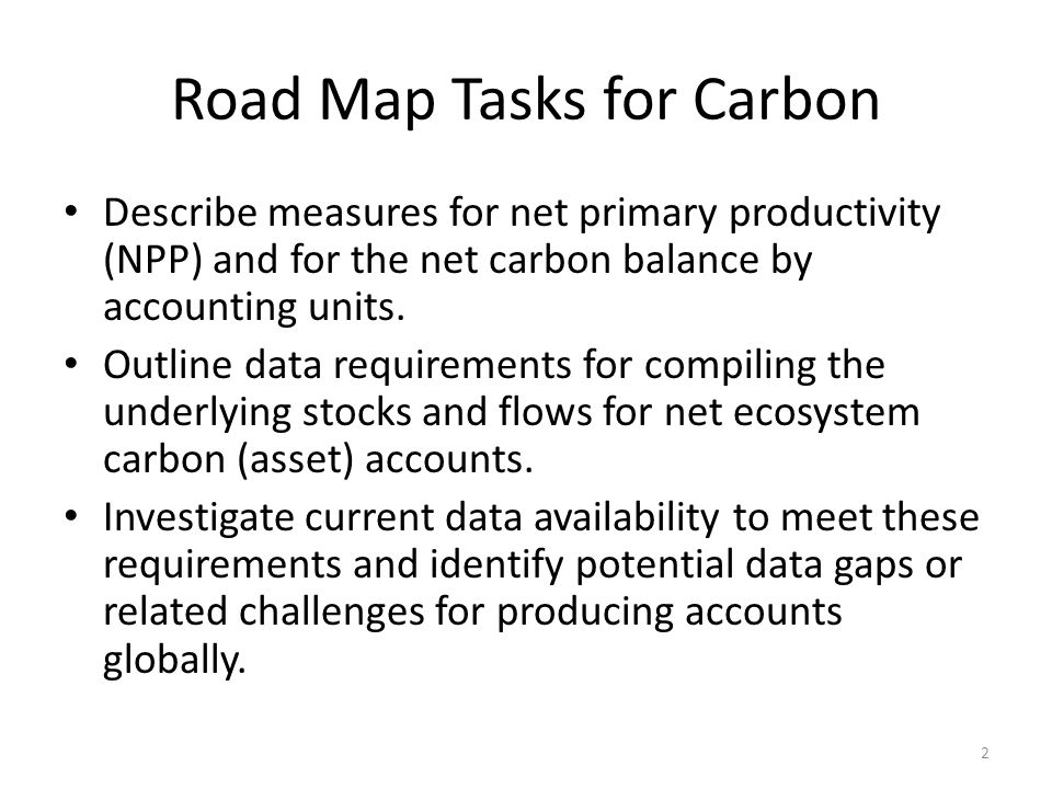 Road Map Tasks for Carbon Describe measures for net primary productivity (NPP) and for the net carbon balance by accounting units. Outline data requir