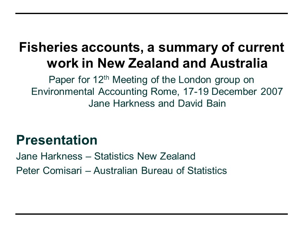 Fisheries accounts, a summary of current work in New Zealand and Australia Paper for 12 th Meeting of the London group on Environmental Accounting Rome, December 2007 Jane Harkness and David Bain Presentation Jane Harkness – Statistics New Zealand Peter Comisari – Australian Bureau of Statistics