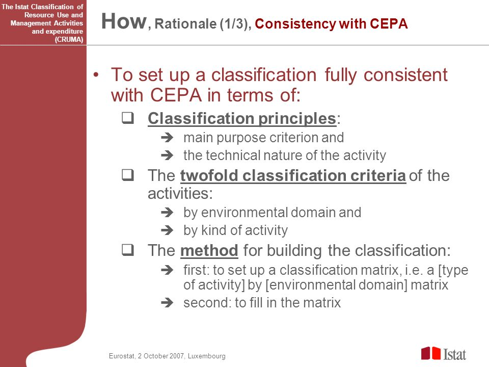 Eurostat, 2 October 2007, Luxembourg How, Rationale (1/3), Consistency with CEPA To set up a classification fully consistent with CEPA in terms of: Classification principles: main purpose criterion and the technical nature of the activity The twofold classification criteria of the activities: by environmental domain and by kind of activity The method for building the classification: first: to set up a classification matrix, i.e.