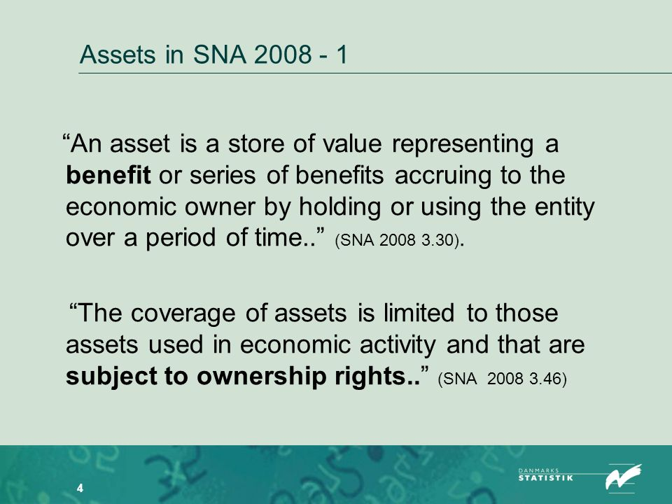 4 Assets in SNA 2008 - 1 An asset is a store of value representing a benefit or series of benefits accruing to the economic owner by holding or using the entity over a period of time..