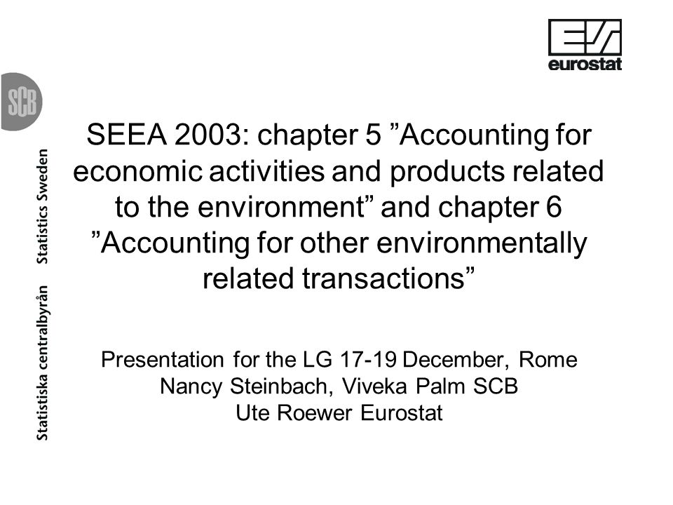 SEEA 2003: chapter 5 Accounting for economic activities and products related to the environment and chapter 6 Accounting for other environmentally related transactions Presentation for the LG December, Rome Nancy Steinbach, Viveka Palm SCB Ute Roewer Eurostat