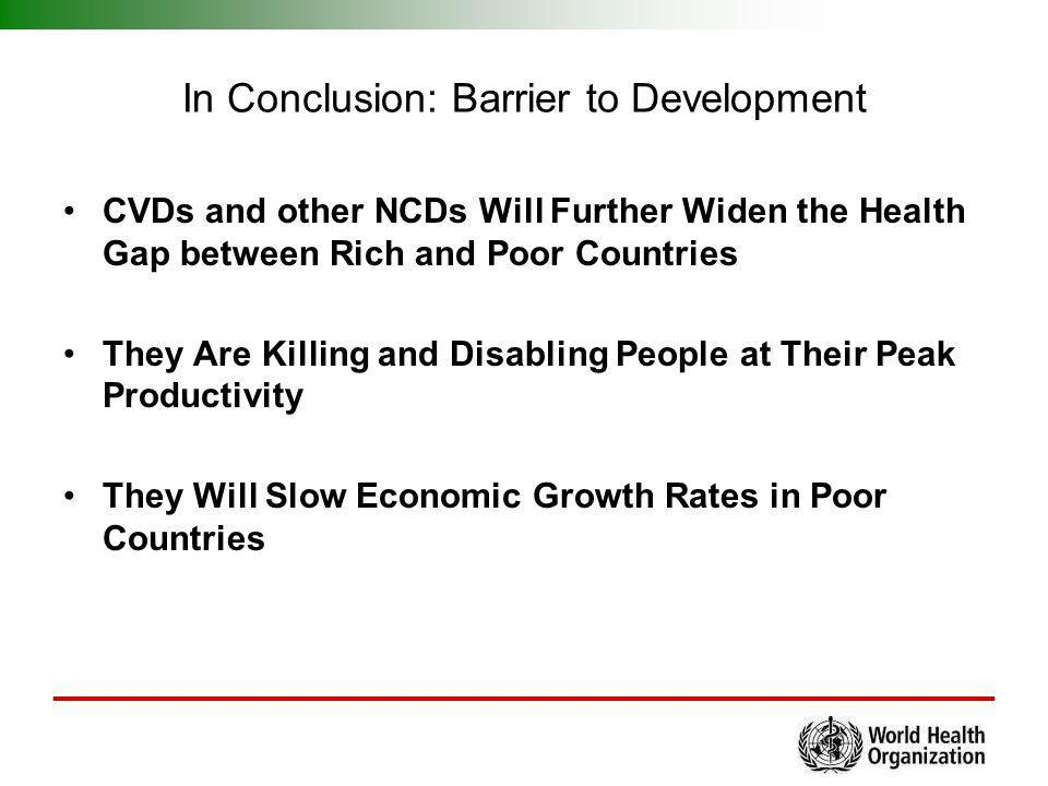 In Conclusion: Barrier to Development CVDs and other NCDs Will Further Widen the Health Gap between Rich and Poor Countries They Are Killing and Disab