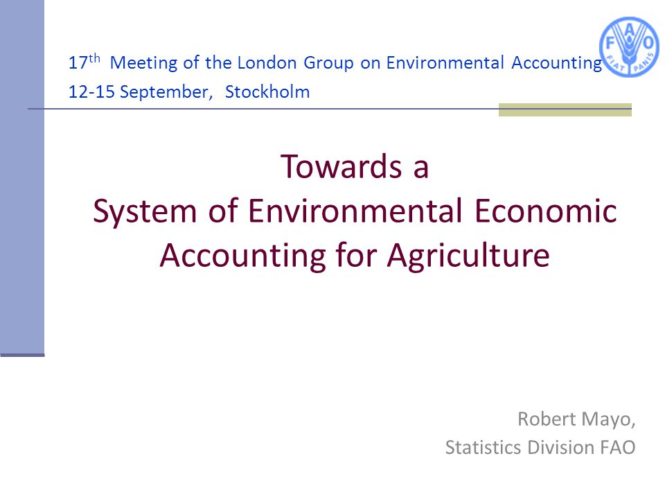 17 th Meeting of the London Group on Environmental Accounting 12-15 September, Stockholm Robert Mayo, Statistics Division FAO Towards a System of Envi