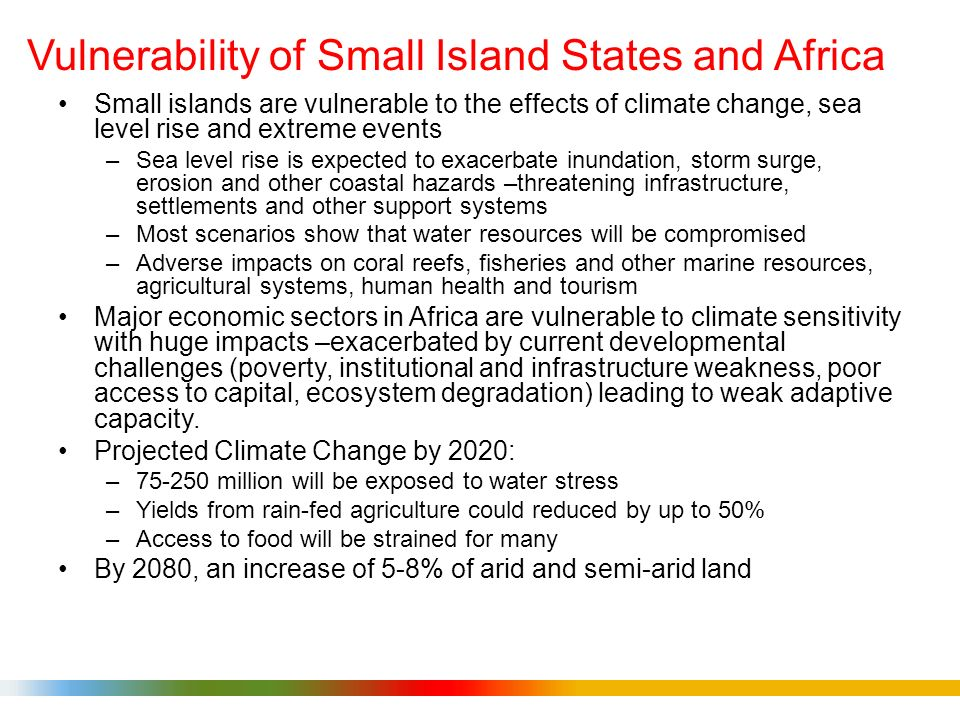 Vulnerability of Small Island States and Africa Small islands are vulnerable to the effects of climate change, sea level rise and extreme events –Sea level rise is expected to exacerbate inundation, storm surge, erosion and other coastal hazards –threatening infrastructure, settlements and other support systems –Most scenarios show that water resources will be compromised –Adverse impacts on coral reefs, fisheries and other marine resources, agricultural systems, human health and tourism Major economic sectors in Africa are vulnerable to climate sensitivity with huge impacts –exacerbated by current developmental challenges (poverty, institutional and infrastructure weakness, poor access to capital, ecosystem degradation) leading to weak adaptive capacity.