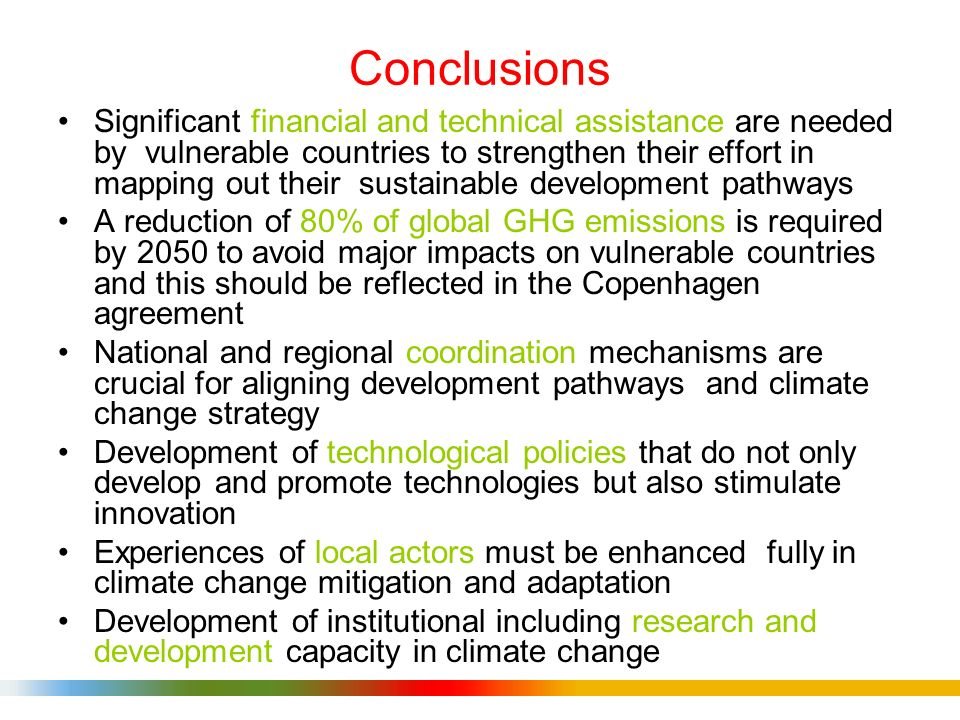 Conclusions Significant financial and technical assistance are needed by vulnerable countries to strengthen their effort in mapping out their sustainable development pathways A reduction of 80% of global GHG emissions is required by 2050 to avoid major impacts on vulnerable countries and this should be reflected in the Copenhagen agreement National and regional coordination mechanisms are crucial for aligning development pathways and climate change strategy Development of technological policies that do not only develop and promote technologies but also stimulate innovation Experiences of local actors must be enhanced fully in climate change mitigation and adaptation Development of institutional including research and development capacity in climate change