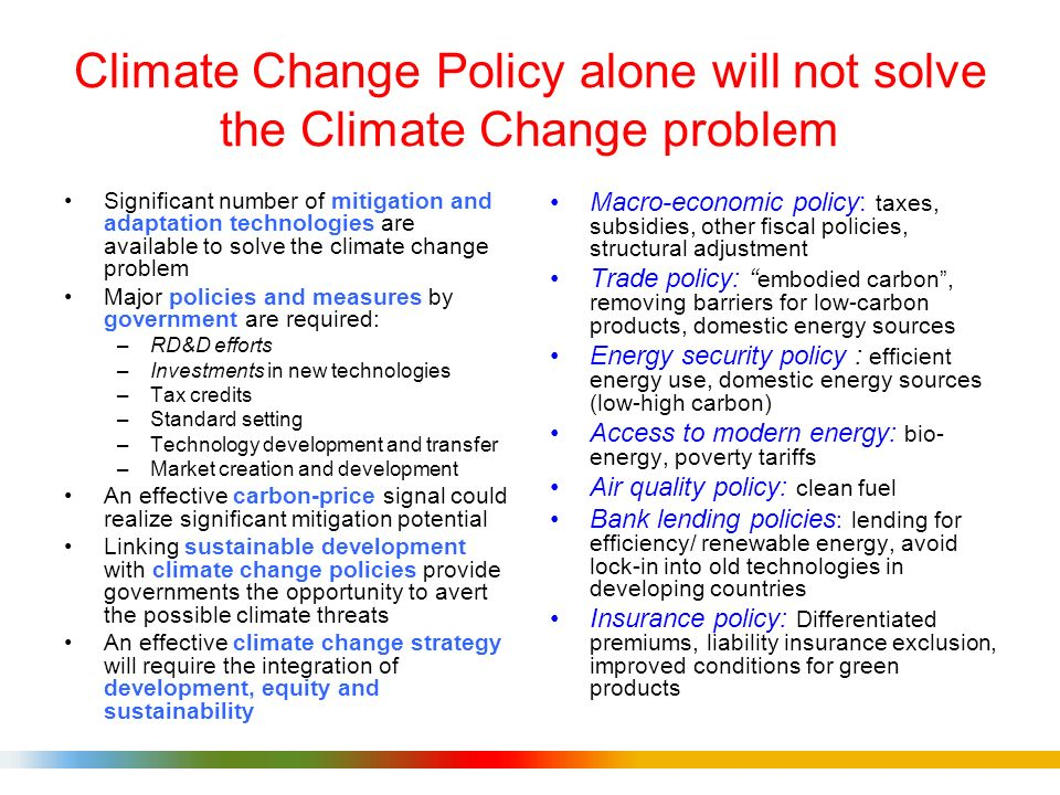 Climate Change Policy alone will not solve the Climate Change problem Significant number of mitigation and adaptation technologies are available to solve the climate change problem Major policies and measures by government are required: –RD&D efforts –Investments in new technologies –Tax credits –Standard setting –Technology development and transfer –Market creation and development An effective carbon-price signal could realize significant mitigation potential Linking sustainable development with climate change policies provide governments the opportunity to avert the possible climate threats An effective climate change strategy will require the integration of development, equity and sustainability Macro-economic policy: taxes, subsidies, other fiscal policies, structural adjustment Trade policy: embodied carbon, removing barriers for low-carbon products, domestic energy sources Energy security policy : efficient energy use, domestic energy sources (low-high carbon) Access to modern energy: bio- energy, poverty tariffs Air quality policy: clean fuel Bank lending policies : lending for efficiency/ renewable energy, avoid lock-in into old technologies in developing countries Insurance policy: Differentiated premiums, liability insurance exclusion, improved conditions for green products