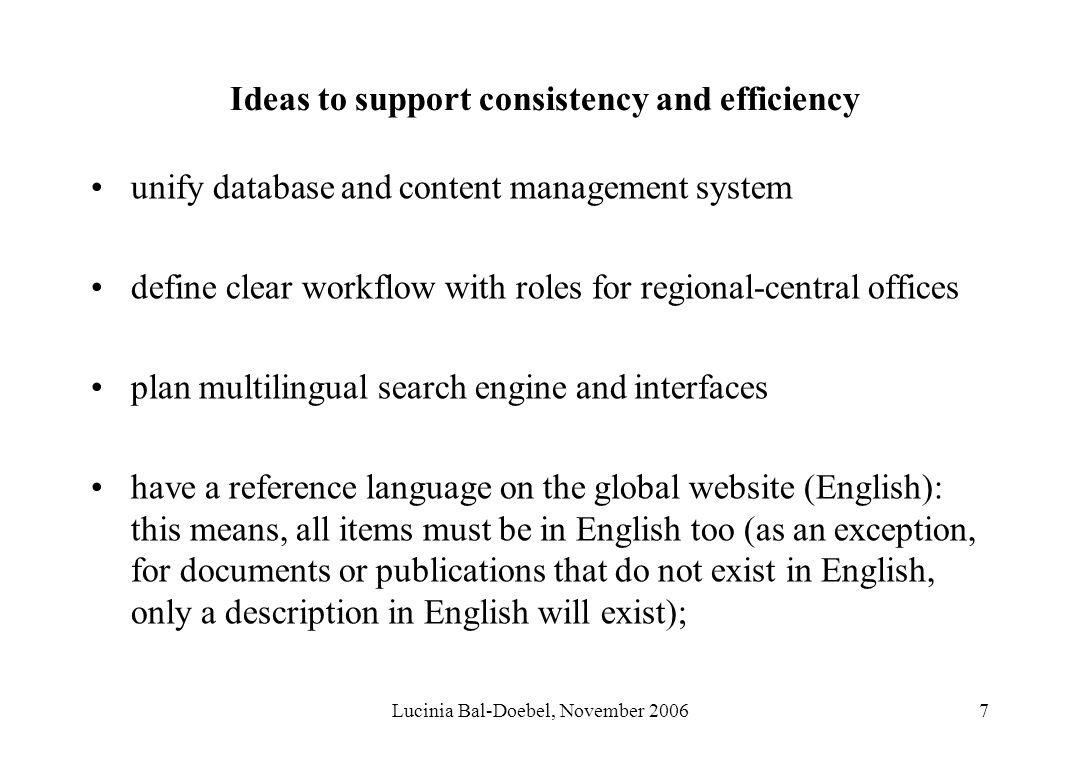 Lucinia Bal-Doebel, November 20067 Ideas to support consistency and efficiency unify database and content management system define clear workflow with roles for regional-central offices plan multilingual search engine and interfaces have a reference language on the global website (English): this means, all items must be in English too (as an exception, for documents or publications that do not exist in English, only a description in English will exist);
