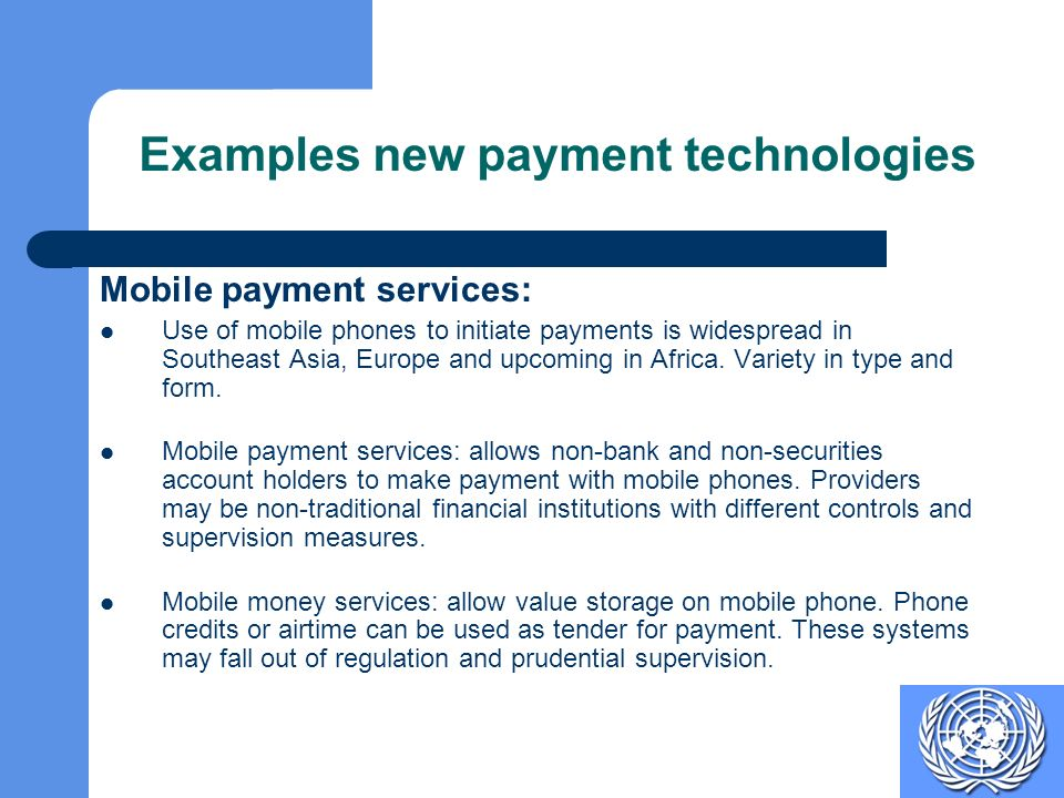Examples new payment technologies Mobile payment services: Use of mobile phones to initiate payments is widespread in Southeast Asia, Europe and upcoming in Africa.