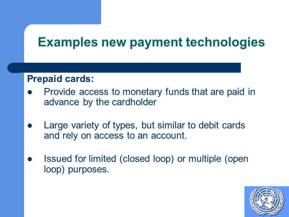 Examples new payment technologies Prepaid cards: Provide access to monetary funds that are paid in advance by the cardholder Large variety of types, but similar to debit cards and rely on access to an account.
