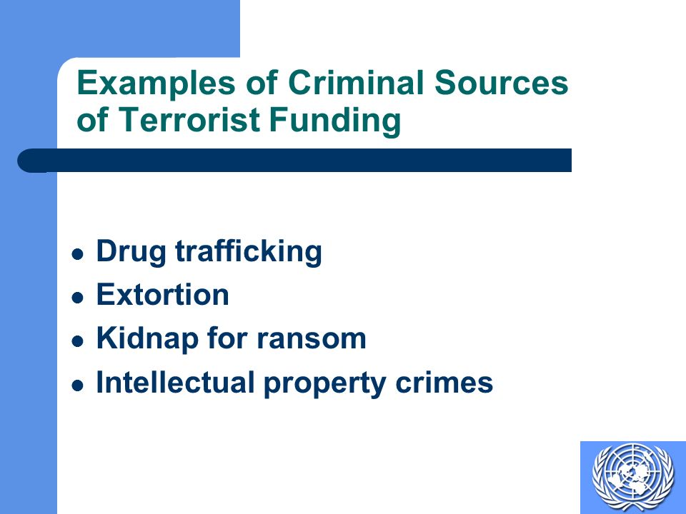 Examples of Criminal Sources of Terrorist Funding Drug trafficking Extortion Kidnap for ransom Intellectual property crimes