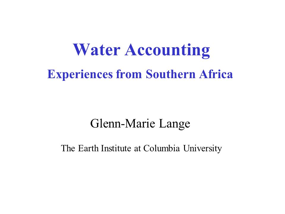 Water Accounting Experiences from Southern Africa Glenn-Marie Lange The Earth Institute at Columbia University