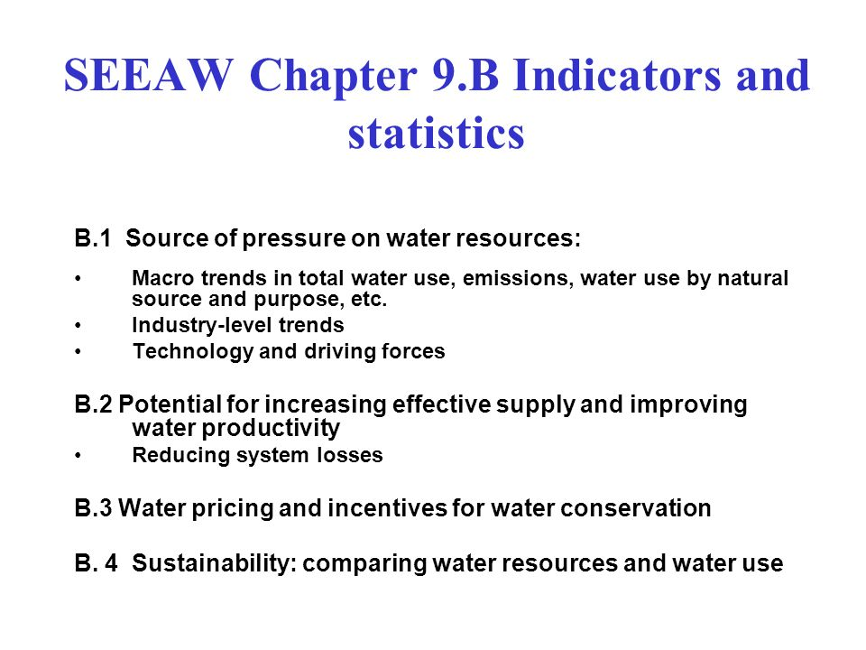 SEEAW Chapter 9.B Indicators and statistics B.1 Source of pressure on water resources: Macro trends in total water use, emissions, water use by natural source and purpose, etc.