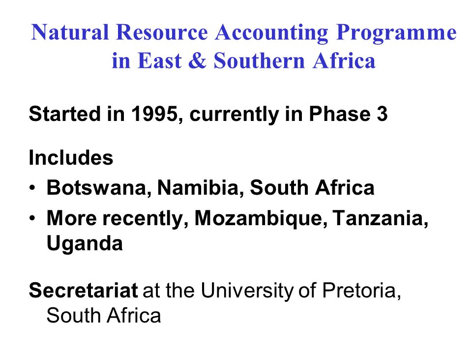 Natural Resource Accounting Programme in East & Southern Africa Started in 1995, currently in Phase 3 Includes Botswana, Namibia, South Africa More recently, Mozambique, Tanzania, Uganda Secretariat at the University of Pretoria, South Africa