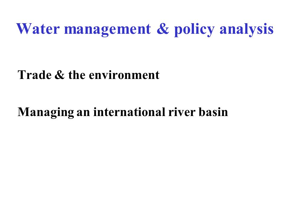 Water management & policy analysis Trade & the environment Managing an international river basin