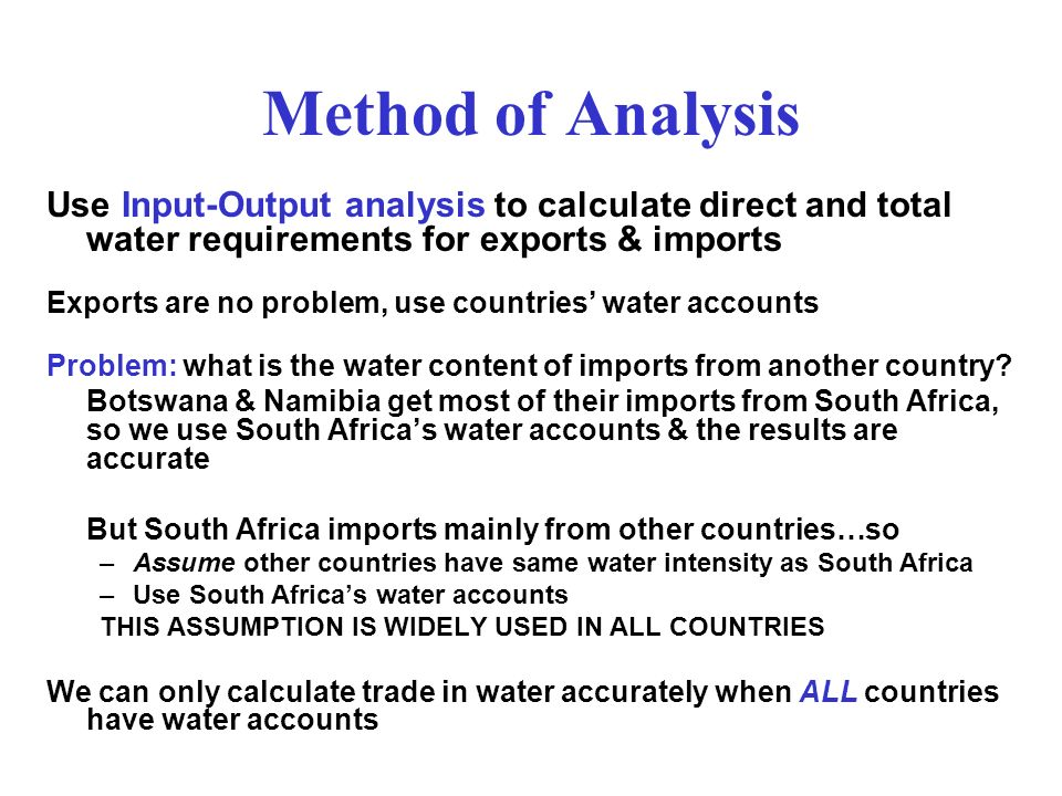 Method of Analysis Use Input-Output analysis to calculate direct and total water requirements for exports & imports Exports are no problem, use countries water accounts Problem: what is the water content of imports from another country.
