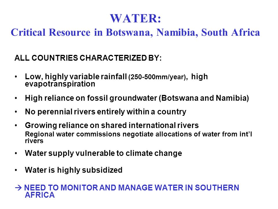 WATER: Critical Resource in Botswana, Namibia, South Africa ALL COUNTRIES CHARACTERIZED BY: Low, highly variable rainfall (250-500mm/year), high evapo