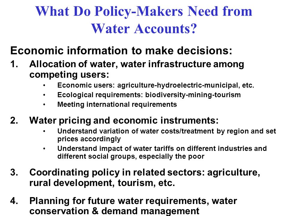 What Do Policy-Makers Need from Water Accounts? Economic information to make decisions: 1.Allocation of water, water infrastructure among competing us