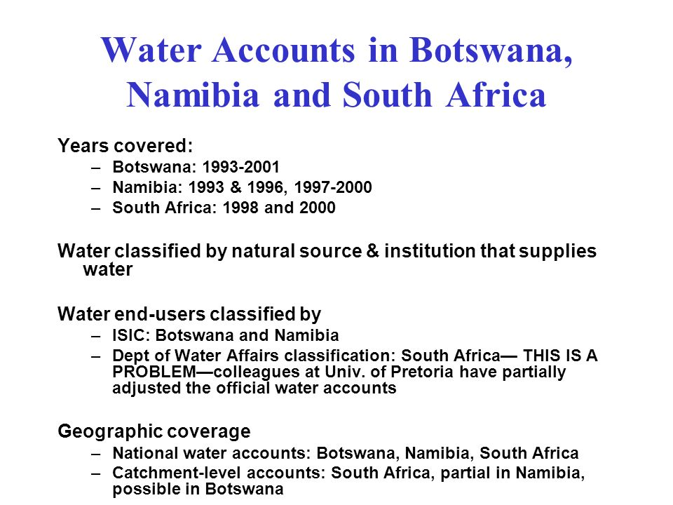 Water Accounts in Botswana, Namibia and South Africa Years covered: –Botswana: –Namibia: 1993 & 1996, –South Africa: 1998 and 2000 Water classified by natural source & institution that supplies water Water end-users classified by –ISIC: Botswana and Namibia –Dept of Water Affairs classification: South Africa THIS IS A PROBLEMcolleagues at Univ.