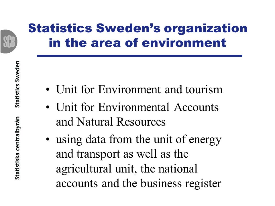 Statistics Swedens organization in the area of environment Unit for Environment and tourism Unit for Environmental Accounts and Natural Resources usin