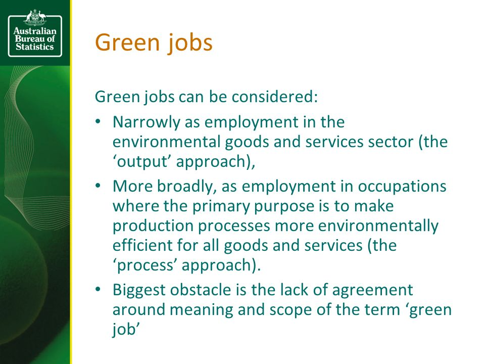 Green jobs Green jobs can be considered: Narrowly as employment in the environmental goods and services sector (the output approach), More broadly, as employment in occupations where the primary purpose is to make production processes more environmentally efficient for all goods and services (the process approach).