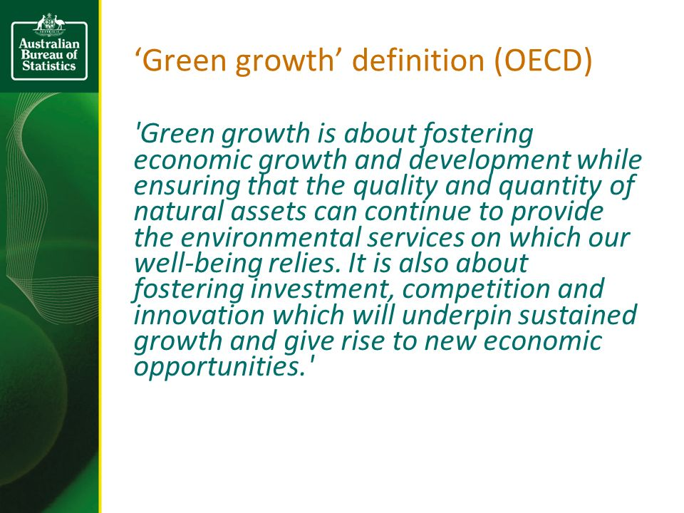 Green growth definition (OECD) Green growth is about fostering economic growth and development while ensuring that the quality and quantity of natural assets can continue to provide the environmental services on which our well-being relies.