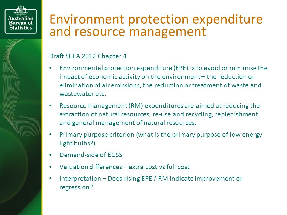 Environment protection expenditure and resource management Draft SEEA 2012 Chapter 4 Environmental protection expenditure (EPE) is to avoid or minimise the impact of economic activity on the environment – the reduction or elimination of air emissions, the reduction or treatment of waste and wastewater etc.