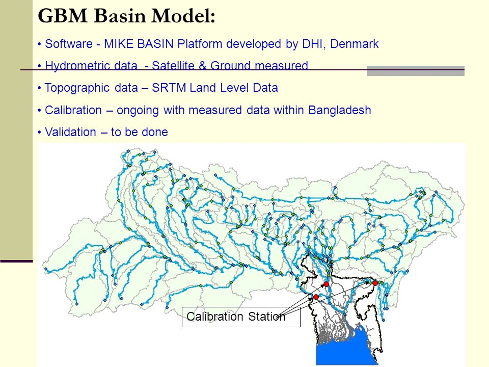 GBM Basin Model: Software - MIKE BASIN Platform developed by DHI, Denmark Hydrometric data - Satellite & Ground measured Topographic data – SRTM Land Level Data Calibration – ongoing with measured data within Bangladesh Validation – to be done Calibration Station