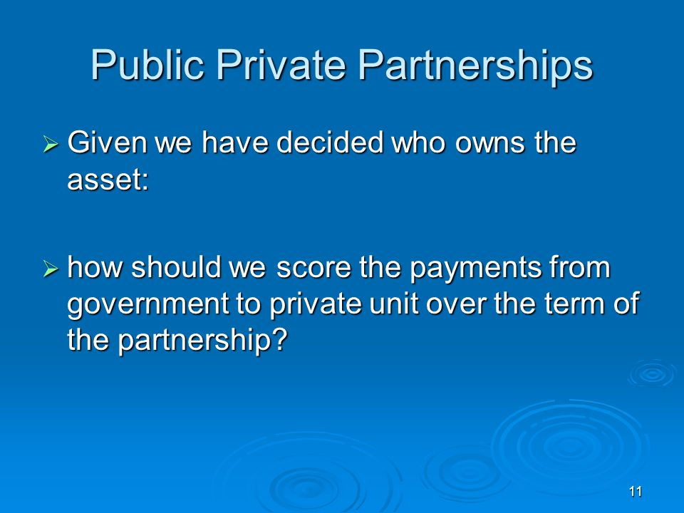 11 Public Private Partnerships Given we have decided who owns the asset: Given we have decided who owns the asset: how should we score the payments from government to private unit over the term of the partnership.