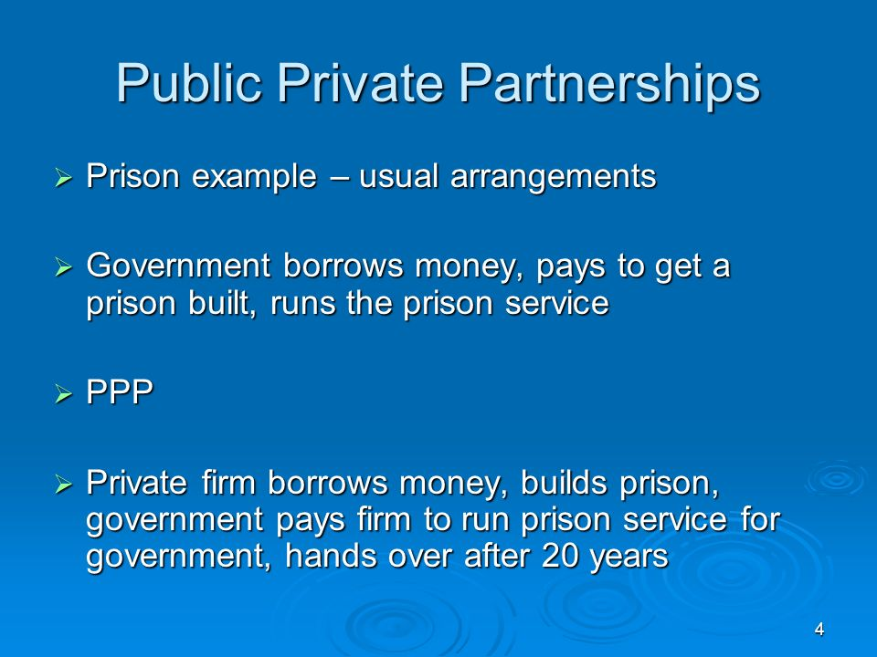 4 Public Private Partnerships Prison example – usual arrangements Prison example – usual arrangements Government borrows money, pays to get a prison built, runs the prison service Government borrows money, pays to get a prison built, runs the prison service PPP PPP Private firm borrows money, builds prison, government pays firm to run prison service for government, hands over after 20 years Private firm borrows money, builds prison, government pays firm to run prison service for government, hands over after 20 years