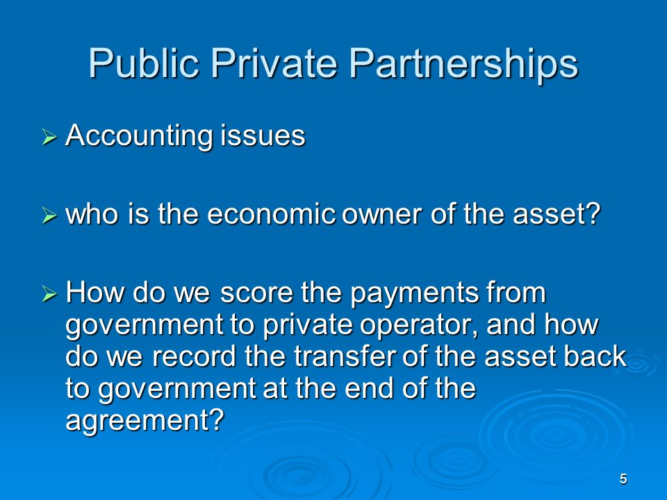 5 Public Private Partnerships Accounting issues Accounting issues who is the economic owner of the asset.
