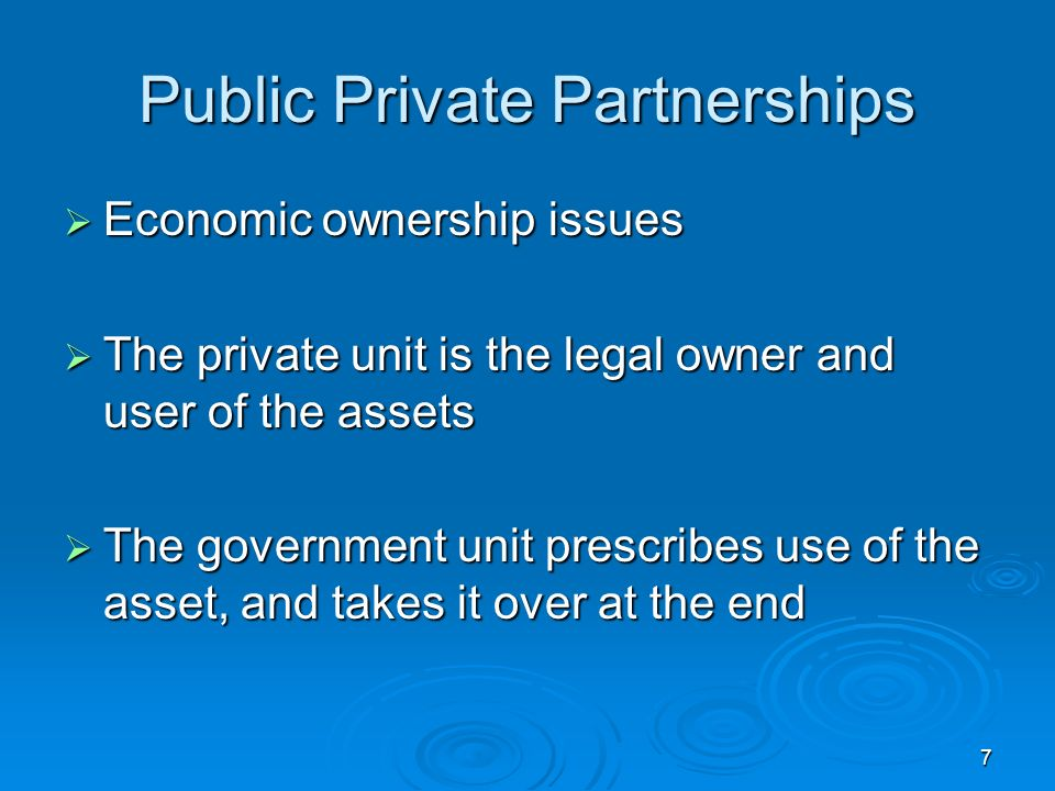 7 Public Private Partnerships Economic ownership issues Economic ownership issues The private unit is the legal owner and user of the assets The private unit is the legal owner and user of the assets The government unit prescribes use of the asset, and takes it over at the end The government unit prescribes use of the asset, and takes it over at the end