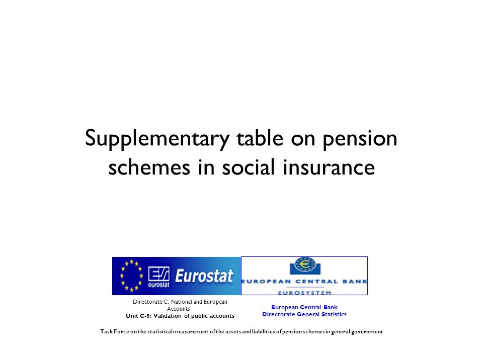 Supplementary table on pension schemes in social insurance Directorate C: National and European Accounts Unit C-5: Validation of public accounts European Central Bank Directorate General Statistics Task Force on the statistical measurement of the assets and liabilities of pension schemes in general government