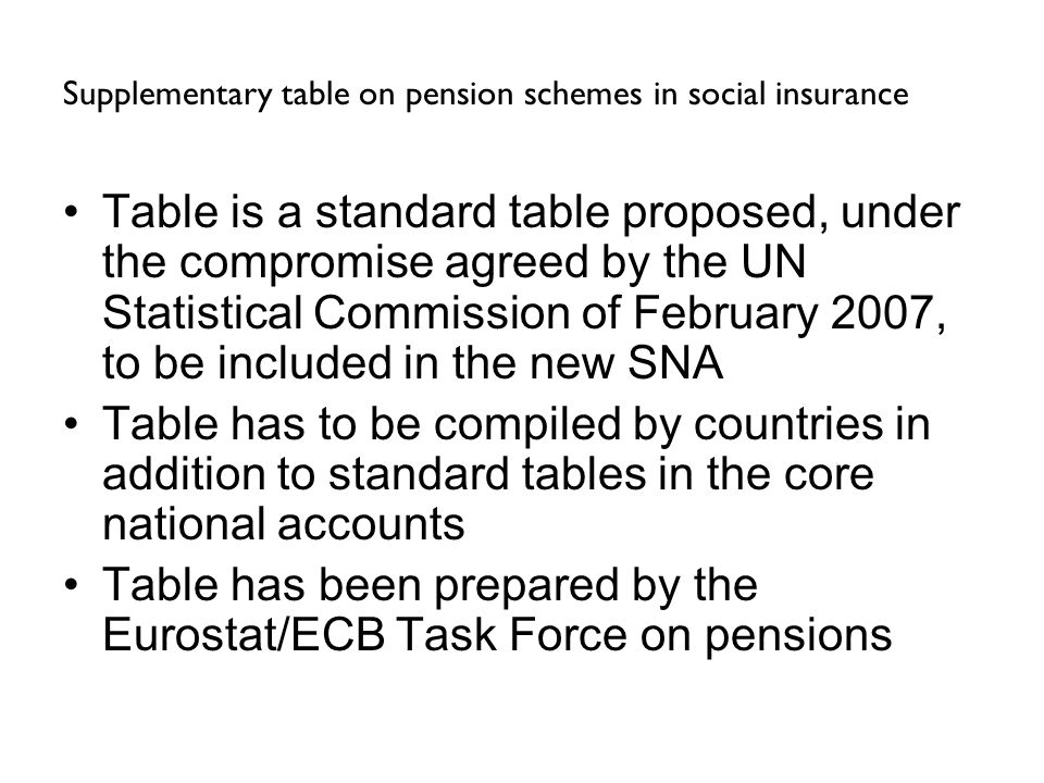 Supplementary table on pension schemes in social insurance Table is a standard table proposed, under the compromise agreed by the UN Statistical Commission of February 2007, to be included in the new SNA Table has to be compiled by countries in addition to standard tables in the core national accounts Table has been prepared by the Eurostat/ECB Task Force on pensions