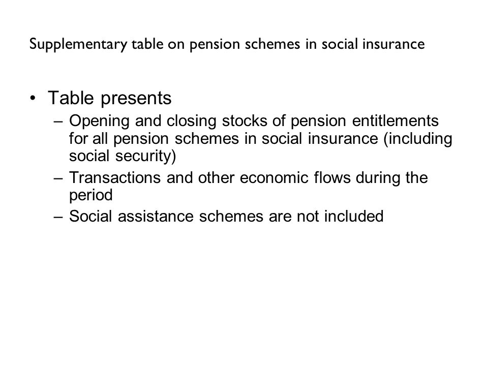 Supplementary table on pension schemes in social insurance Table presents –Opening and closing stocks of pension entitlements for all pension schemes in social insurance (including social security) –Transactions and other economic flows during the period –Social assistance schemes are not included