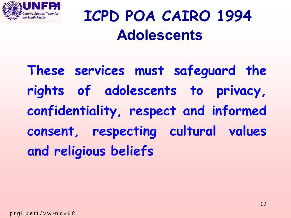 10 ICPD POA CAIRO 1994 These services must safeguard the rights of adolescents to privacy, confidentiality, respect and informed consent, respecting cultural values and religious beliefs Adolescents