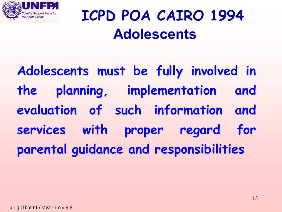 13 ICPD POA CAIRO 1994 Adolescents must be fully involved in the planning, implementation and evaluation of such information and services with proper regard for parental guidance and responsibilities Adolescents
