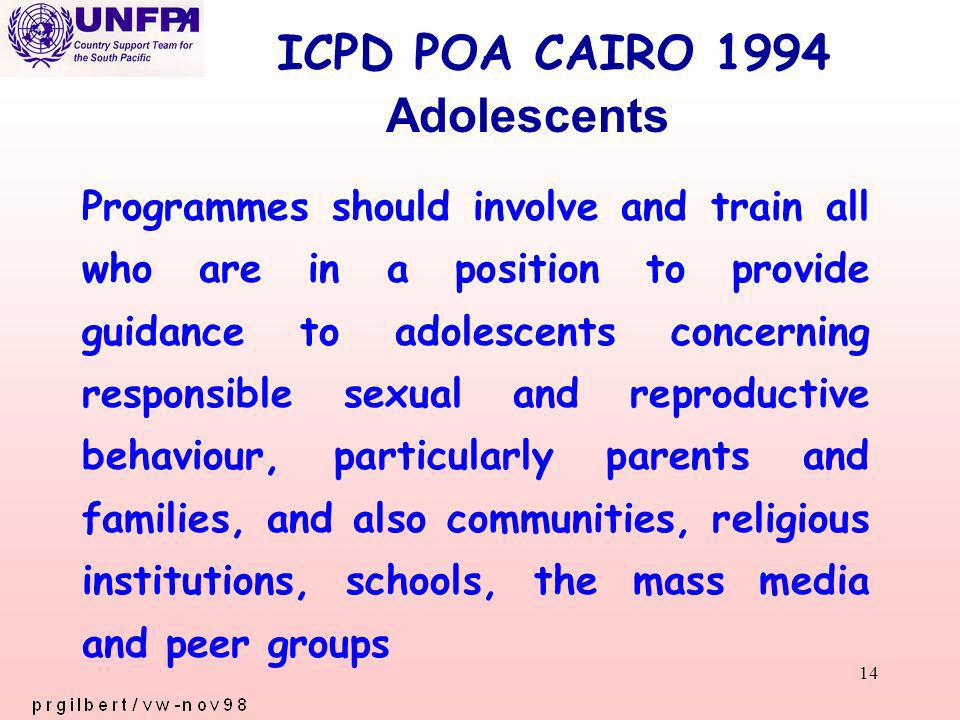 14 ICPD POA CAIRO 1994 Programmes should involve and train all who are in a position to provide guidance to adolescents concerning responsible sexual and reproductive behaviour, particularly parents and families, and also communities, religious institutions, schools, the mass media and peer groups Adolescents