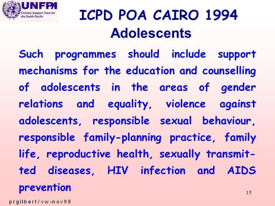 15 ICPD POA CAIRO 1994 Such programmes should include support mechanisms for the education and counselling of adolescents in the areas of gender relations and equality, violence against adolescents, responsible sexual behaviour, responsible family-planning practice, family life, reproductive health, sexually transmit- ted diseases, HIV infection and AIDS prevention Adolescents