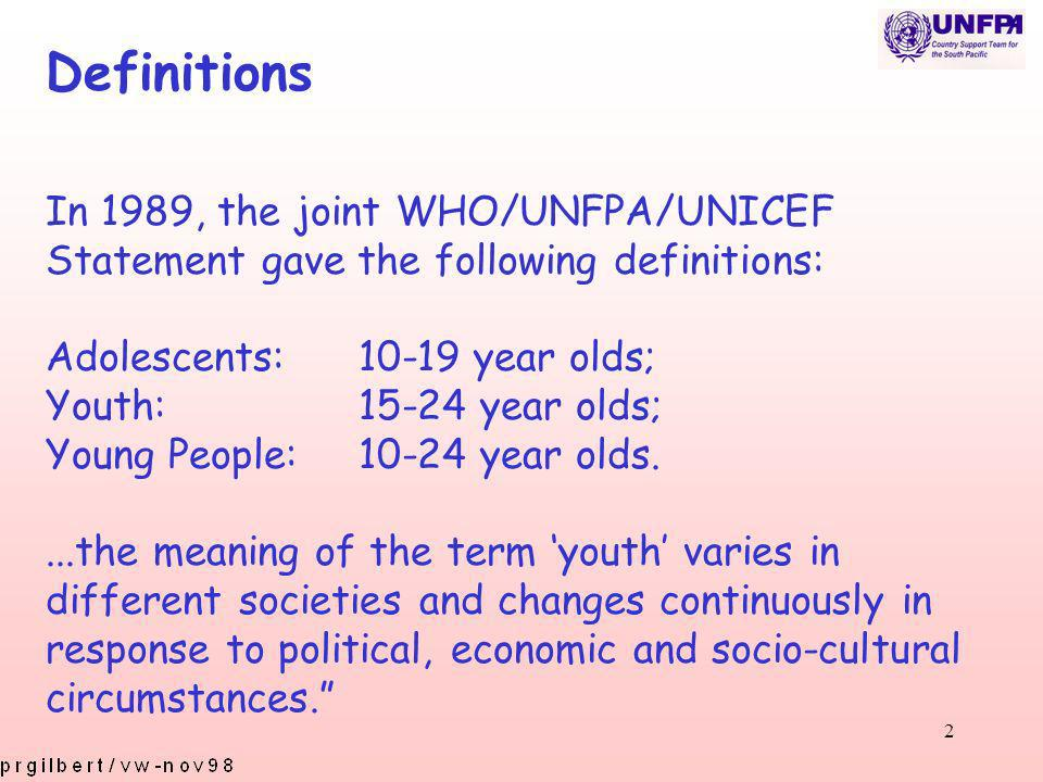 2 Definitions In 1989, the joint WHO/UNFPA/UNICEF Statement gave the following definitions: Adolescents:10-19 year olds; Youth:15-24 year olds; Young