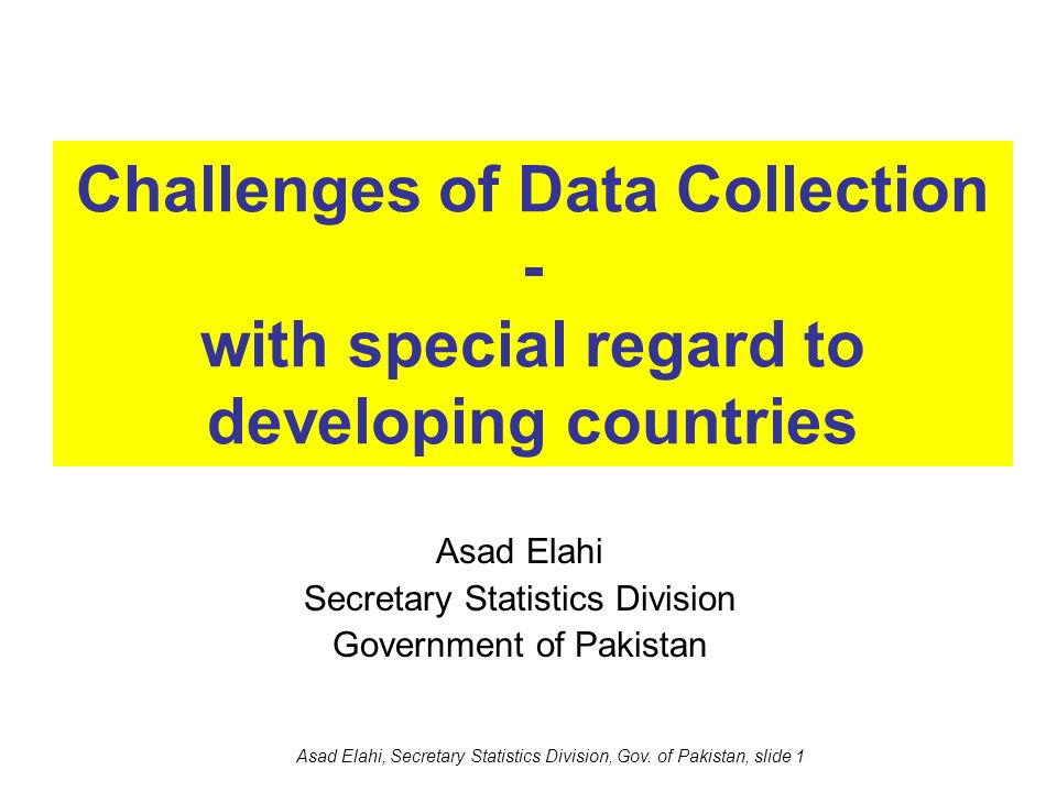 Asad Elahi, Secretary Statistics Division, Gov. of Pakistan, slide 1 Challenges of Data Collection - with special regard to developing countries Asad