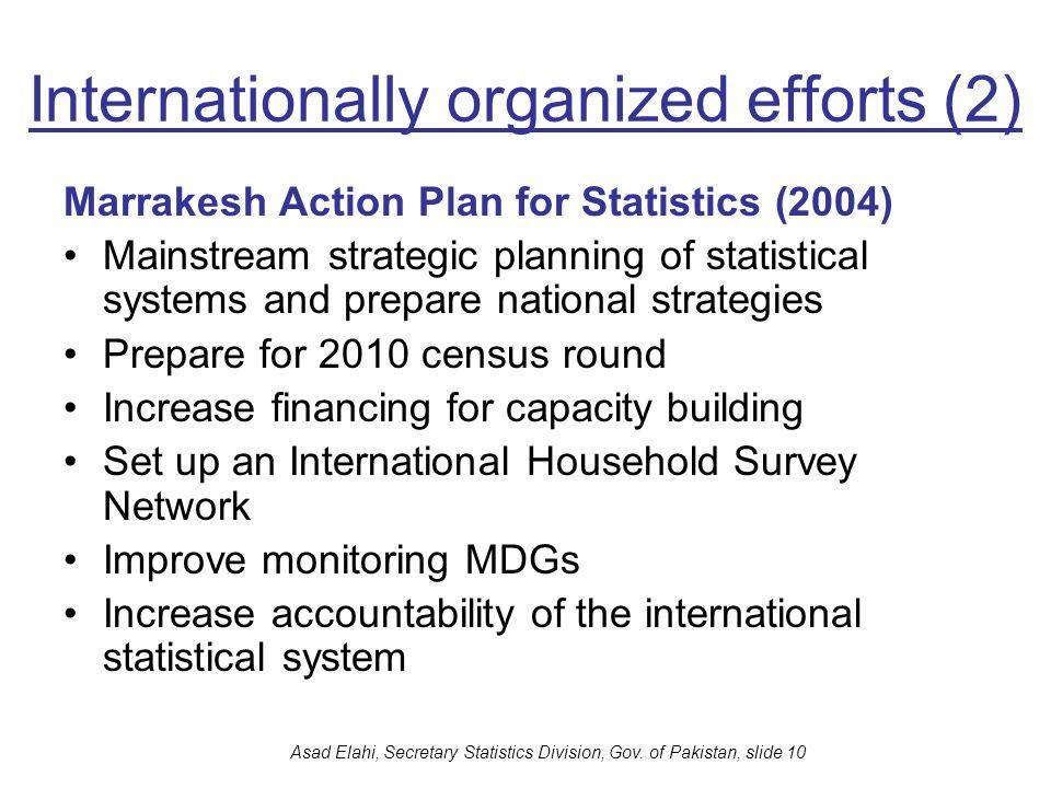 Asad Elahi, Secretary Statistics Division, Gov. of Pakistan, slide 10 Internationally organized efforts (2) Marrakesh Action Plan for Statistics (2004