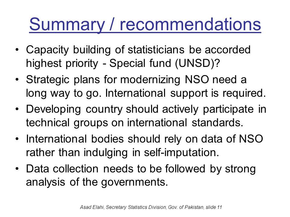 Asad Elahi, Secretary Statistics Division, Gov. of Pakistan, slide 11 Summary / recommendations Capacity building of statisticians be accorded highest
