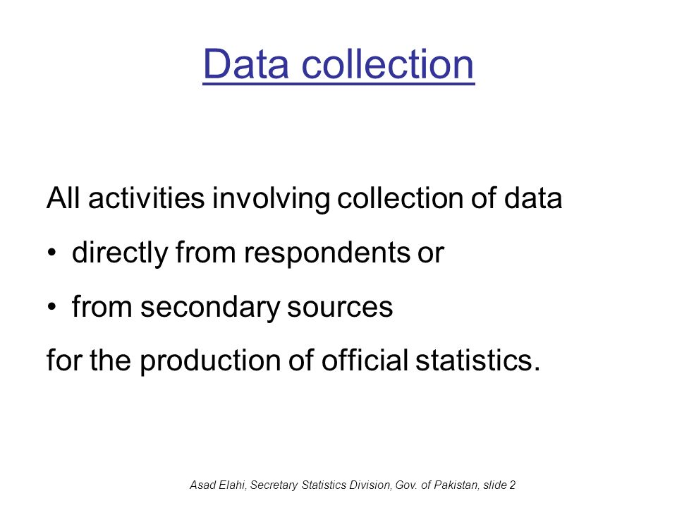 Asad Elahi, Secretary Statistics Division, Gov. of Pakistan, slide 2 Data collection All activities involving collection of data directly from respond