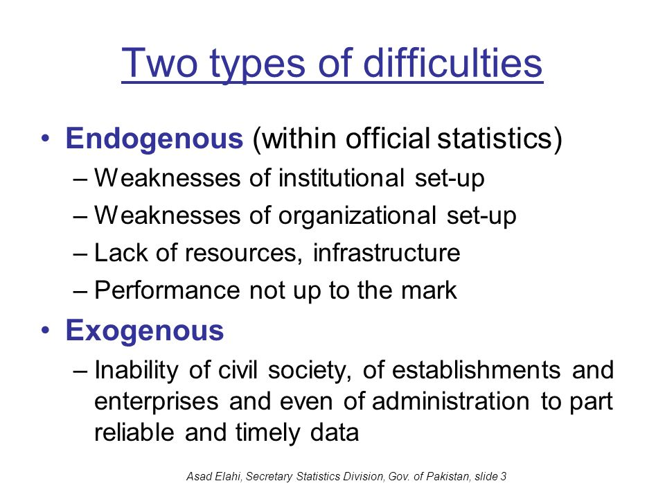 Asad Elahi, Secretary Statistics Division, Gov. of Pakistan, slide 3 Two types of difficulties Endogenous (within official statistics) –Weaknesses of