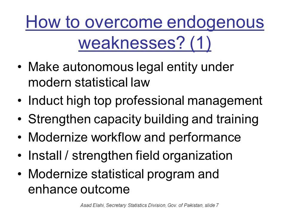 Asad Elahi, Secretary Statistics Division, Gov. of Pakistan, slide 7 How to overcome endogenous weaknesses? (1) Make autonomous legal entity under mod