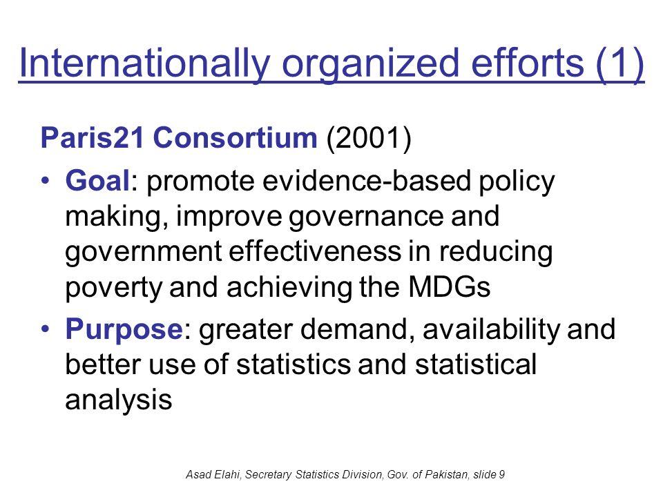 Asad Elahi, Secretary Statistics Division, Gov. of Pakistan, slide 9 Internationally organized efforts (1) Paris21 Consortium (2001) Goal: promote evi